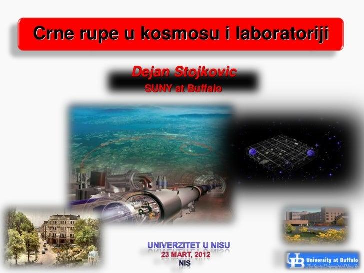 Crne rupe u kosmosu i laboratoriji           Dejan Stojkovic            SUNY at Buffalo                                   ...