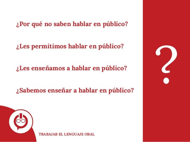 TRABAJAR EL LENGUAJE ORAL ? ¿Por qué no saben hablar en público? ¿Les permitimos hablar en público? ¿Les enseñamos a habla...
