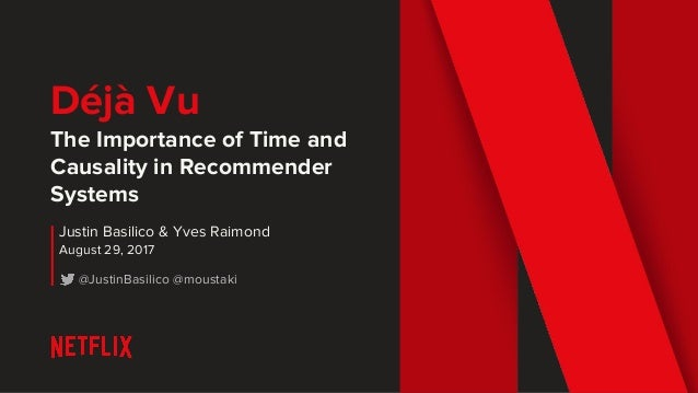 Déjà Vu The Importance of Time and Causality in Recommender Systems Justin Basilico & Yves Raimond August 29, 2017 @Justin...