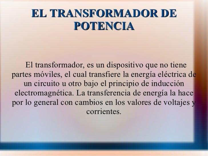 EL TRANSFORMADOR DE POTENCIA El transformador, es un dispositivo que no tiene partes móviles, el cual transfiere la energí...