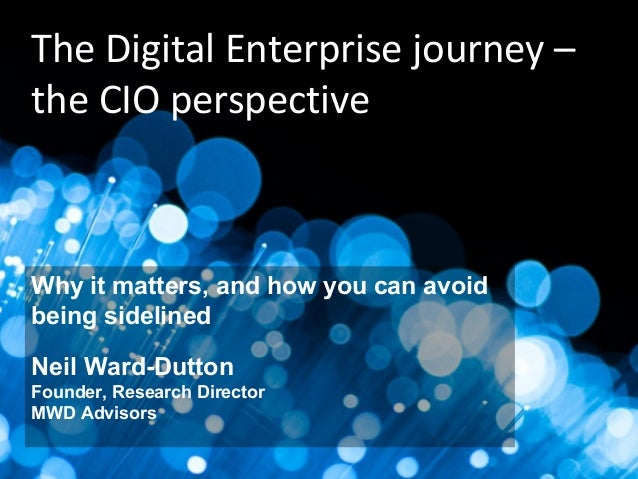 a d v i s o r s mwd helping you create business improvement from IT investment The Digital Enterprise journey – the CIO pe...