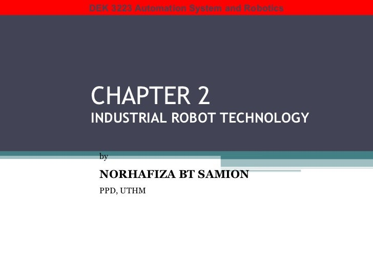 CHAPTER 2 INDUSTRIAL ROBOT TECHNOLOGY by   NORHAFIZA BT SAMION PPD, UTHM DEK 3223 Automation System and Robotics