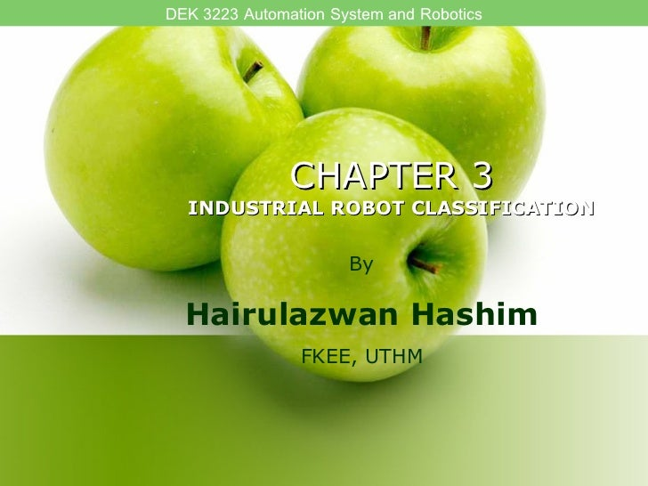 CHAPTER 3 INDUSTRIAL ROBOT CLASSIFICATION By Hairulazwan Hashim FKEE, UTHM DEK 3223 Automation System and Robotics