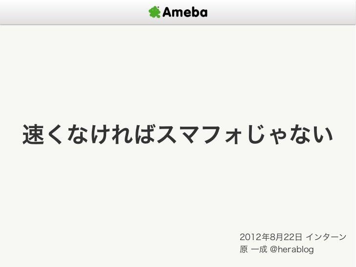 速くなければスマフォじゃない         2012年8月22日 インターン         原 一成 @herablog