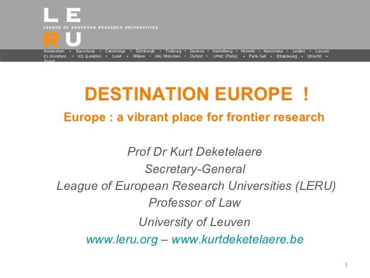 DESTINATION EUROPE  ! Europe : a vibrant place for frontier research   <ul><li>Prof Dr Kurt Deketelaere  </li></ul><ul><li...