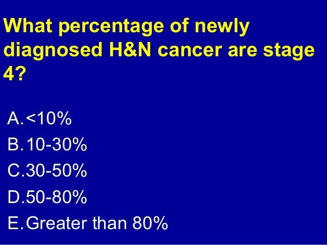 What percentage of newly  diagnosed H&N cancer are stage  4?  A.<10%  B.10-30%  C.30-50%  D.50-80%  E.Greater than 80%
