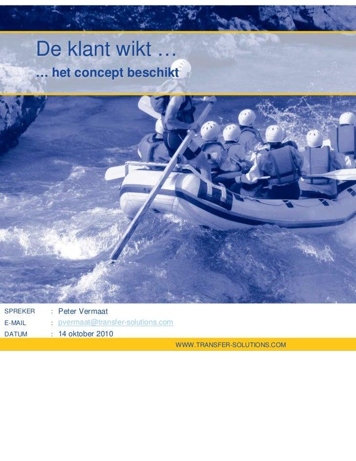 De klant wikt …          … het concept beschiktSPREKER      : Peter VermaatE-MAIL       : pvermaat@transfer-solutions.comD...