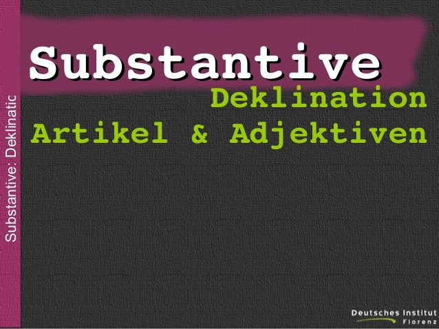 Substantive: Deklination  sein  Substantive Deklination  Artikel&Adjektiven