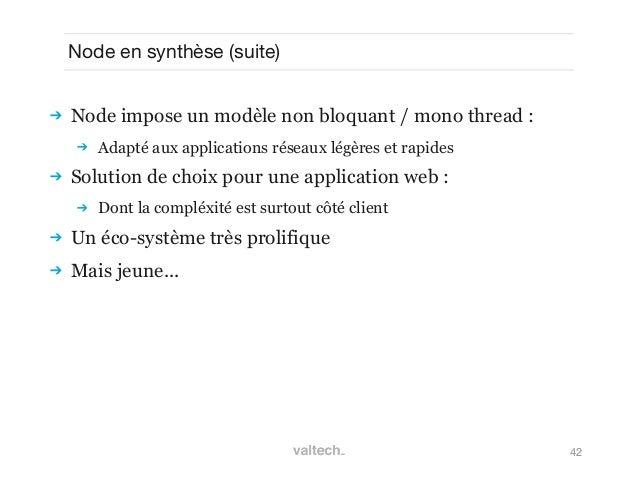 42Node en synthèse (suite) Node impose un modèle non bloquant / mono thread : Adapté aux applications réseaux légères et...