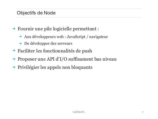 7Objectifs de Node Fournir une pile logicielle permettant : Aux développeurs web : JavaScript / navigateur De développe...