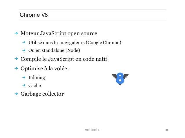 8Chrome V8 Moteur JavaScript open source Utilisé dans les navigateurs (Google Chrome) Ou en standalone (Node) Compile ...