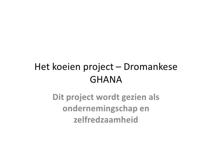 Het koeien project – Dromankese GHANA <br />Dit project wordt gezien als ondernemingschap en zelfredzaamheid <br />
