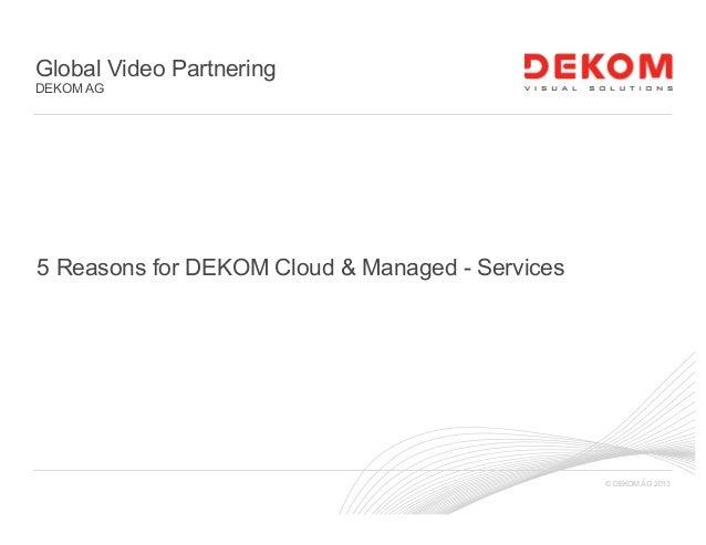 © DEKOM AG 2013 Global Video Partnering DEKOM AG 5 Reasons for DEKOM Cloud & Managed - Services
