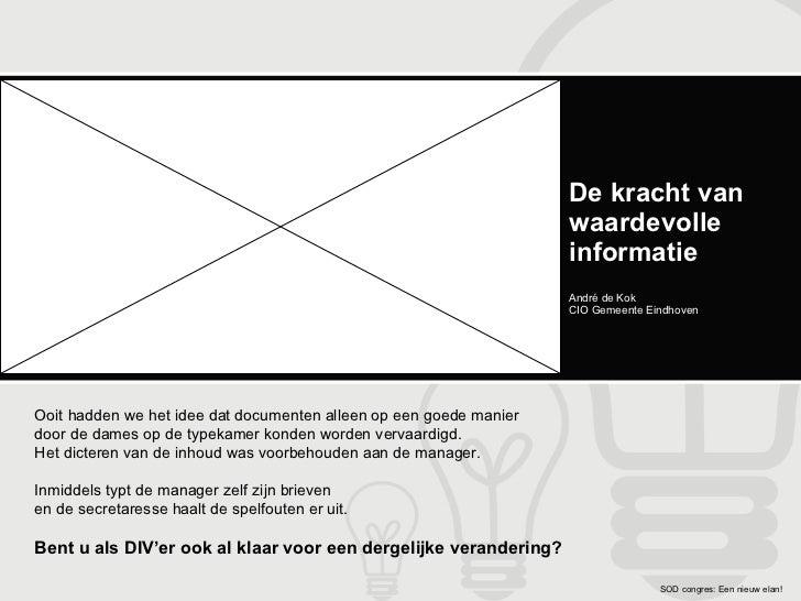De kracht van waardevolle informatie André de Kok CIO Gemeente Eindhoven Ooit hadden we het idee dat documenten alleen op ...
