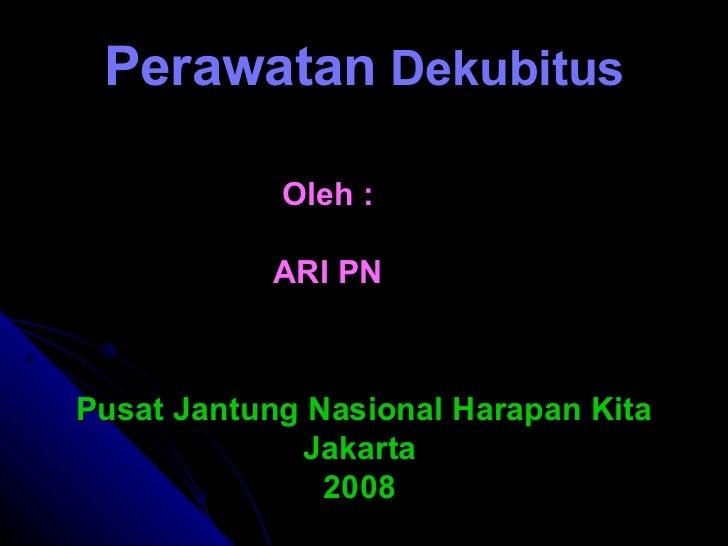 Perawatan  Dekubitus Oleh : ARI PN Pusat Jantung Nasional Harapan Kita Jakarta  2008