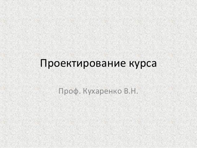 Проектирование курса   Проф. Кухаренко В.Н.