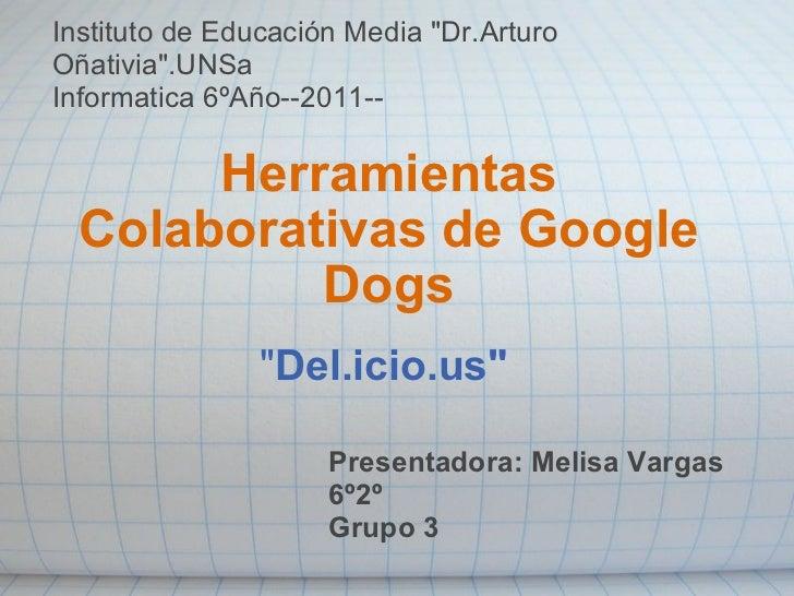 """"""" Del.icio.us"""" Herramientas Colaborativas de Google Dogs Presentadora: Melisa Vargas 6º2º Grupo 3 Instituto de E..."""