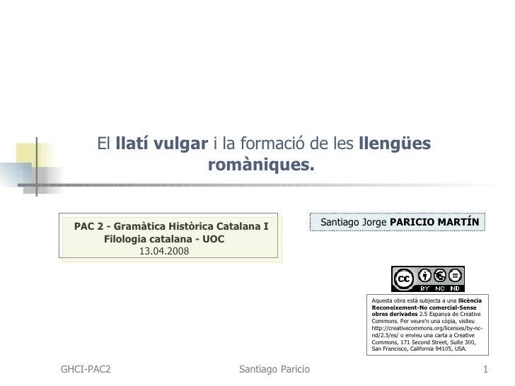 El  llatí vulgar  i la formació de les  llengües romàniques.   PAC 2 - Gramàtica Històrica Catalana I Filologia catalana -...
