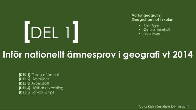[DEL 1] Inför nationellt ämnesprov i geografi vt 2014 [DEL 1] Geografiämnet [DEL 2] Livsmiljöer [DEL 3] Arbetssätt [DEL 4]...