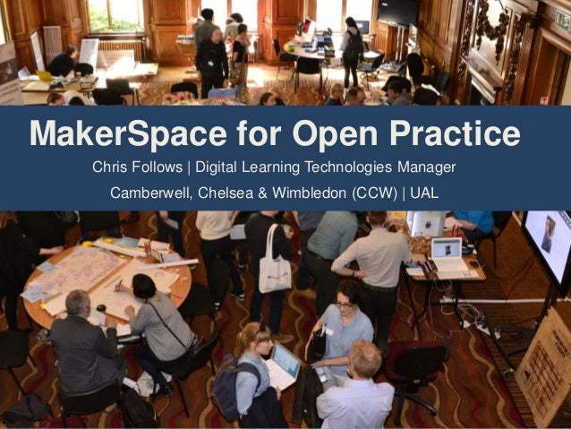 MakerSpace for Open Practice Chris Follows | Digital Learning Technologies Manager Camberwell, Chelsea & Wimbledon (CCW) |...
