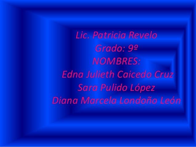 Lic. Patricia Revelo Grado: 9º NOMBRES: Edna Julieth Caicedo Cruz Sara Pulido López Diana Marcela Londoño León