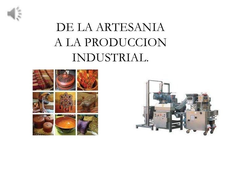 DE LA ARTESANIAA LA PRODUCCION   INDUSTRIAL.