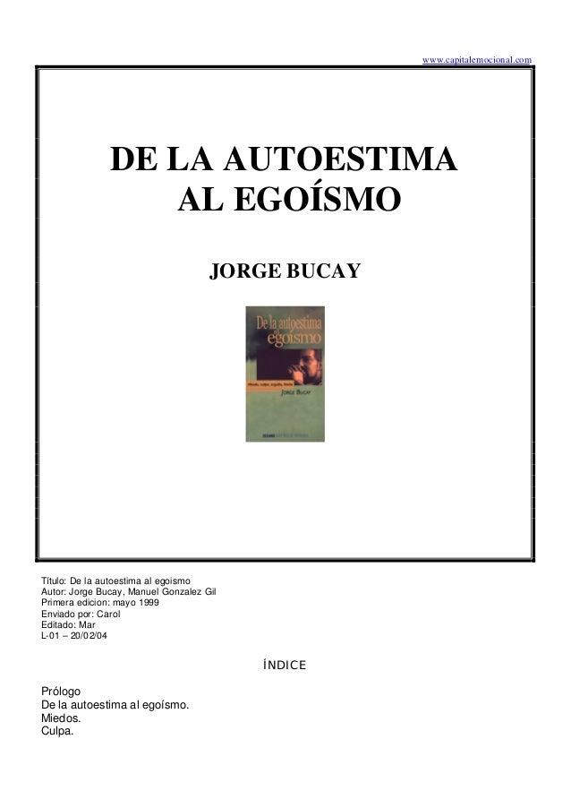 www.capitalemocional.com DE LA AUTOESTIMA AL EGOÍSMO JORGE BUCAY Título: De la autoestima al egoismo Autor: Jorge Bucay, M...