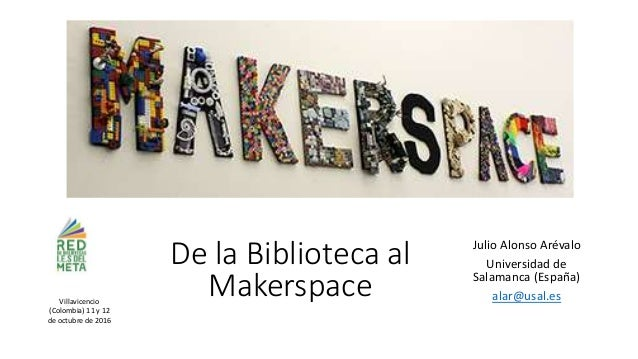 De la Biblioteca al Makerspace Julio Alonso Arévalo Universidad de Salamanca (España) alar@usal.esVillavicencio (Colombia)...