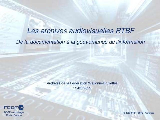Archives de la Fédération Wallonie-Bruxelles 12/03/2015 Les archives audiovisuelles RTBF De la documentation à la gouverna...