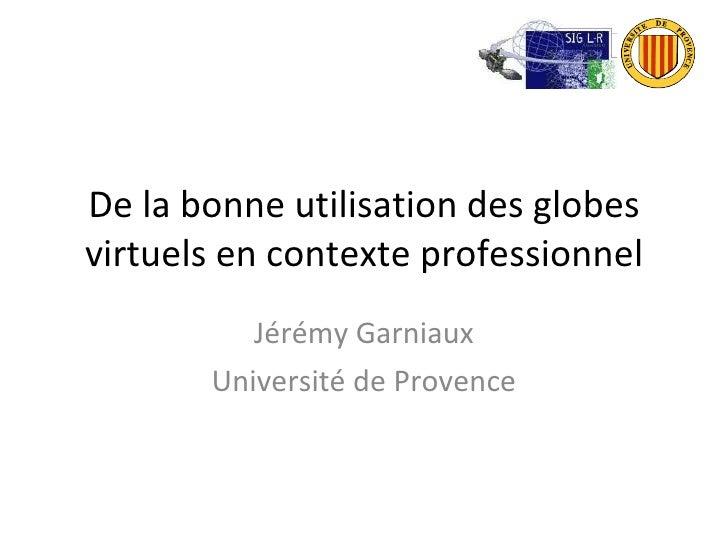 De la bonne utilisation des globes virtuels en contexte professionnel Jérémy Garniaux Université de Provence