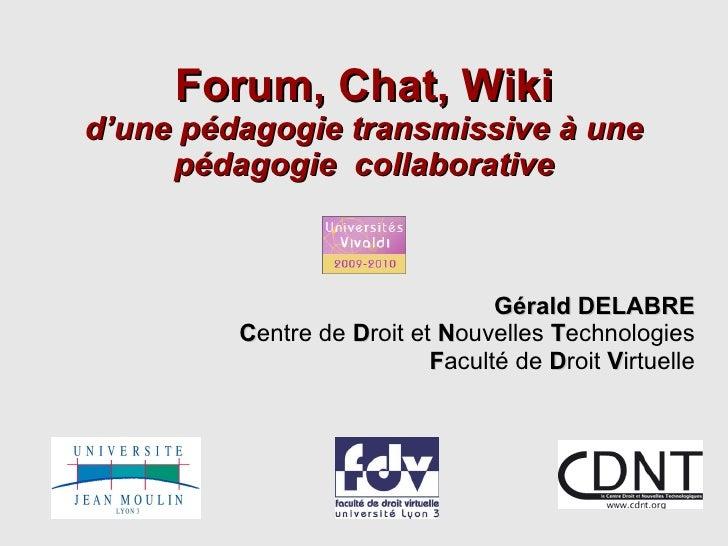 Forum, Chat, Wiki d'une pédagogie transmissive à une pédagogie  collaborative Gérald DELABRE C entre de  D roit et  N ouve...