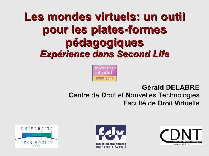 Les mondes virtuels: un outil pour les plates-formes pédagogiques Expérience dans Second Life Gérald DELABRE C entre de  D...