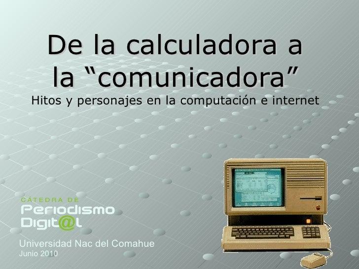 """De la calculadora a la """"comunicadora"""" Hitos y personajes en la computación e internet  Universidad Nac del Comahue Junio 2..."""