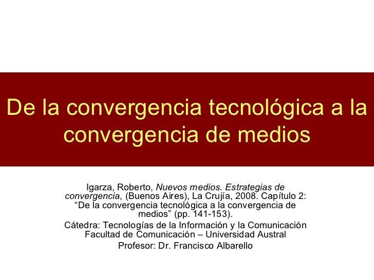 De la convergencia tecnológica a la convergencia de medios Igarza, Roberto,  Nuevos medios. Estrategias de convergencia , ...