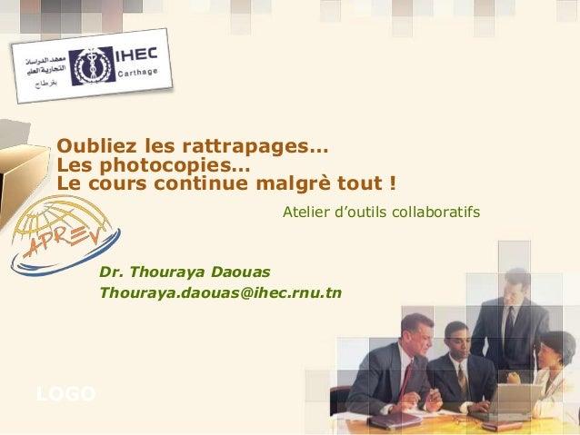 LOGO Atelier d'outils collaboratifs Oubliez les rattrapages… Les photocopies… Le cours continue malgrè tout ! Dr. Thouraya...
