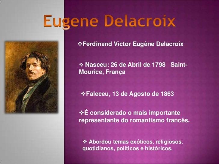 Ferdinand Victor Eugène Delacroix Nasceu: 26 de Abril de 1798 Saint-Mourice, França Faleceu, 13 de Agosto de 1863É con...