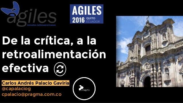 De la crítica, a la retroalimentación efectiva Carlos Andrés Palacio Gaviria @capalaciog cpalacio@pragma.com.co