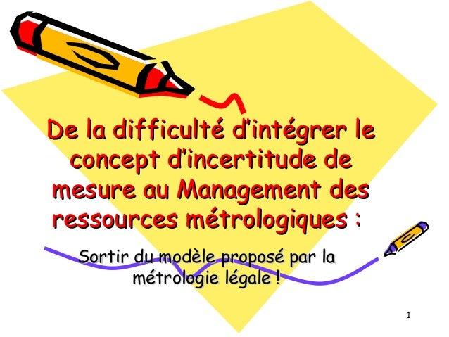 De la difficulté d'intégrer le concept d'incertitude de mesure au Management des ressources métrologiques : Sortir du modè...