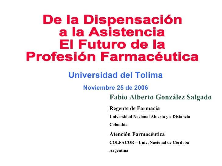 De la Dispensación a la Asistencia El Futuro de la Profesión Farmacéutica Fabio Alberto González Salgado Regente de Farmac...