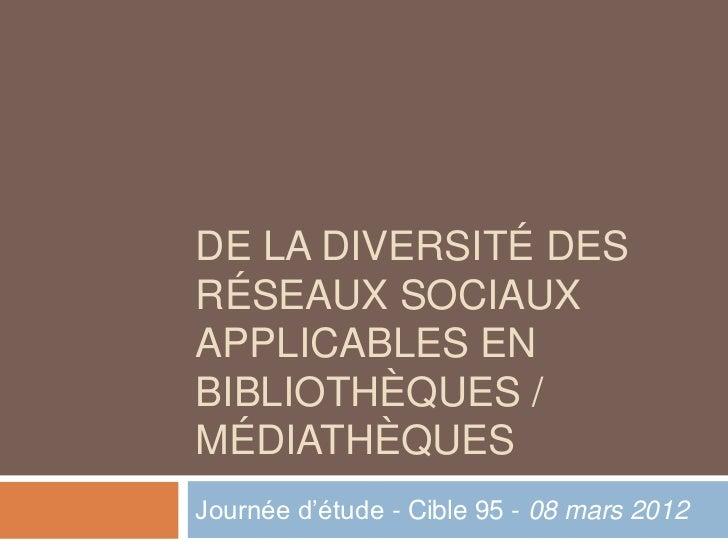DE LA DIVERSITÉ DESRÉSEAUX SOCIAUXAPPLICABLES ENBIBLIOTHÈQUES /MÉDIATHÈQUESJournée d'étude - Cible 95 - 08 mars 2012
