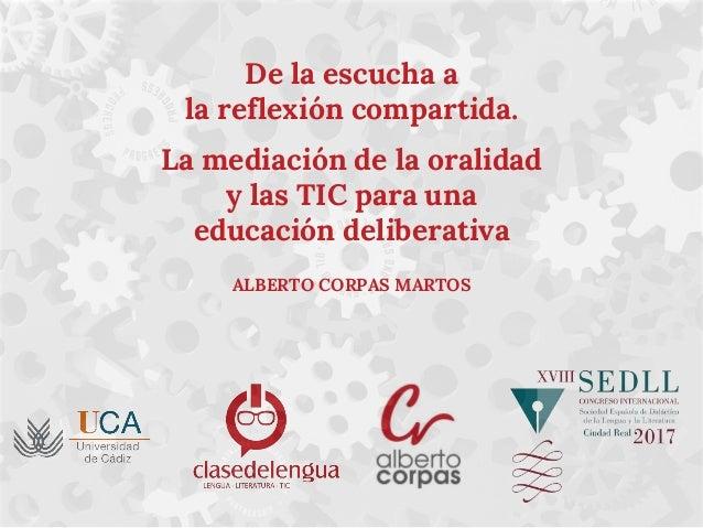 De la escucha a la reflexión compartida. La mediación de la oralidad y las TIC para una educación deliberativa ALBERTO COR...