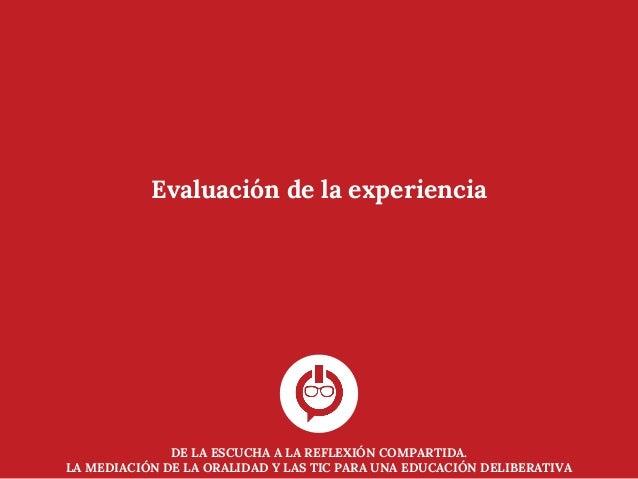 DE LA ESCUCHA A LA REFLEXIÓN COMPARTIDA. LA MEDIACIÓN DE LA ORALIDAD Y LAS TIC PARA UNA EDUCACIÓN DELIBERATIVA Evaluación ...