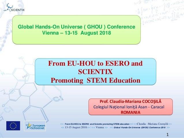 << From EU-HOU to ESERO and Scientix promoting STEM education>>  <<Claudia –Mariana Cocoşilă >> << 13-15 August 2018>>   <...