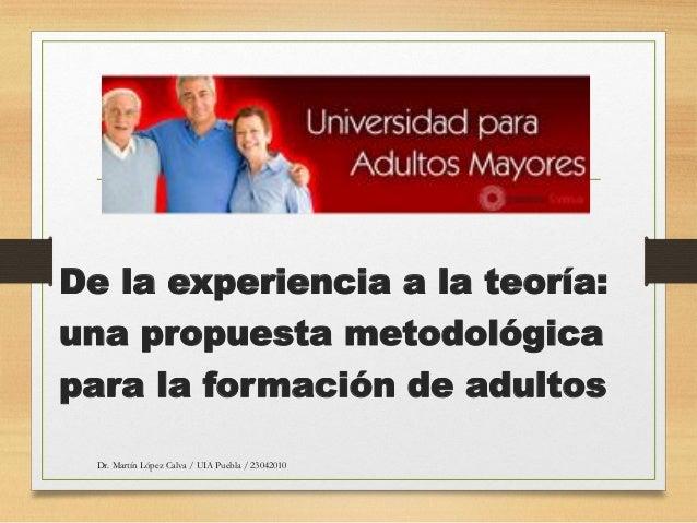De la experiencia a la teoría: una propuesta metodológica para la formación de adultos Dr. Martín López Calva / UIA Puebla...