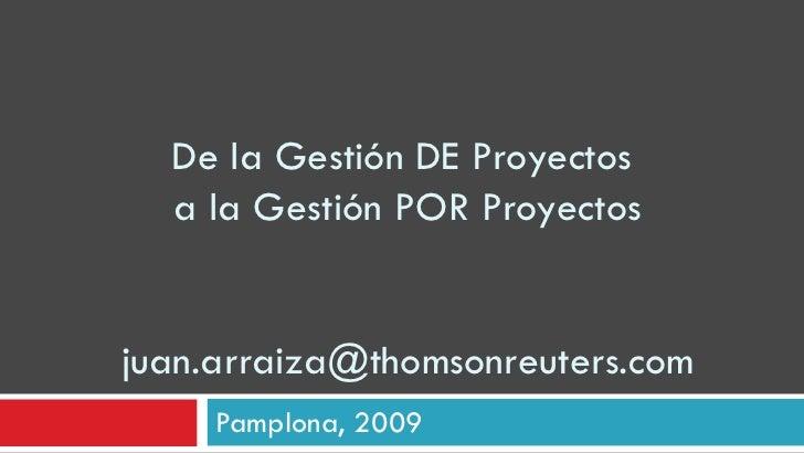 De la Gestión DE Proyectos  a la Gestión POR Proyectos [email_address] Pamplona, 2009