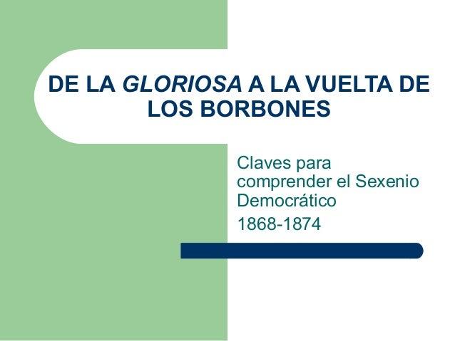 DE LA GLORIOSA A LA VUELTA DE        LOS BORBONES              Claves para              comprender el Sexenio             ...