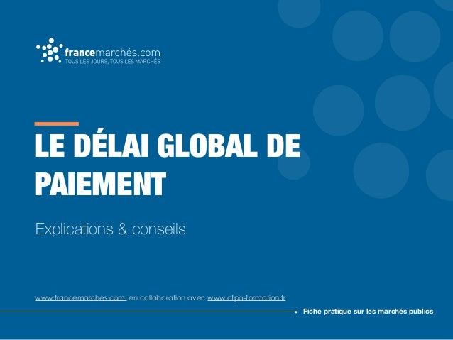 LE DÉLAI GLOBAL DE PAIEMENT www.francemarches.com, en collaboration avec www.cfpa-formation.fr Fiche pratique sur les marc...