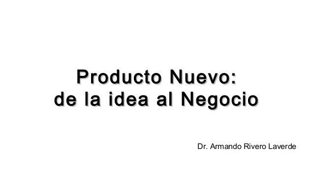 Producto Nuevo:Producto Nuevo: de la idea al Negociode la idea al Negocio Dr. Armando Rivero Laverde