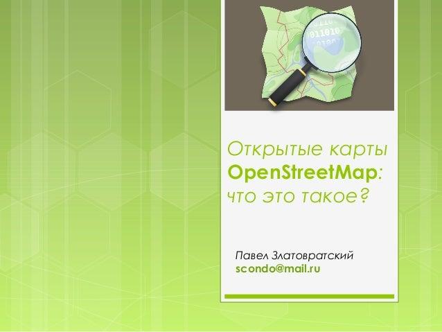 Открытые картыOpenStreetMap:что это такое?Павел Златовратскийscondo@mail.ru