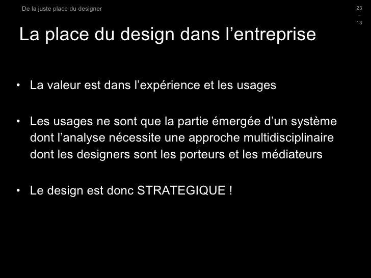 La place du design dans l'entreprise <ul><li>La valeur est dans l'expérience et les usages </li></ul><ul><li>Les usages ne...